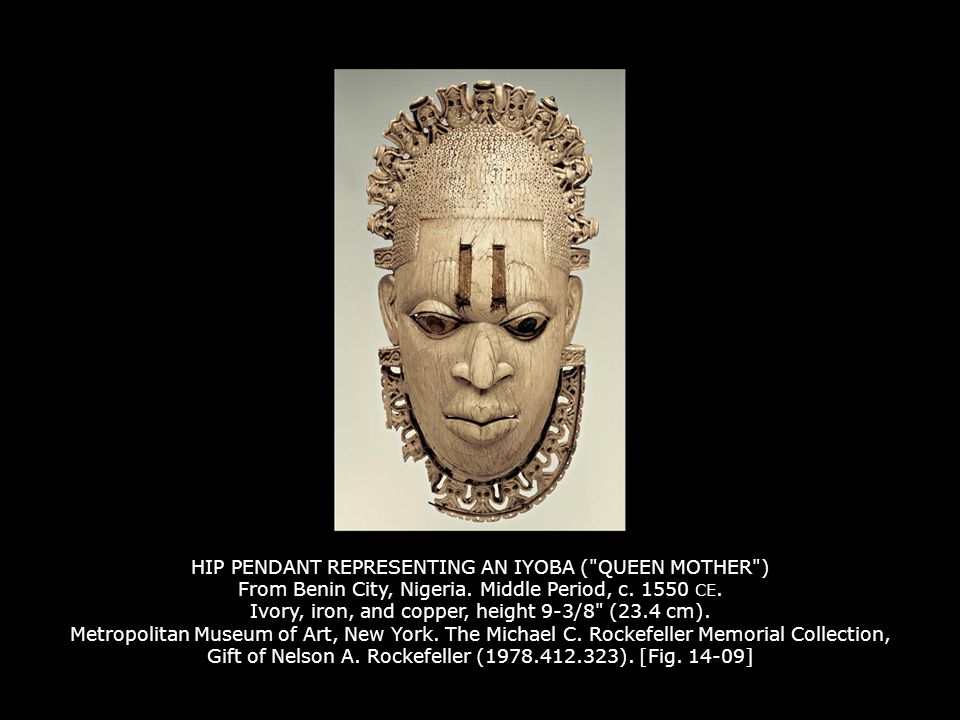 HIP PENDANT REPRESENTING AN IYOBA ( QUEEN MOTHER ) From Benin City, Nigeria. Middle Period, c. 1550 CE. Ivory, iron, and copper, height 9-3/8 (23.4 cm). Metropolitan Museum of Art, New York. The Michael C. Rockefeller Memorial Collection, Gift of Nelson A. Rockefeller (1978.412.323). [Fig. 14-09]
